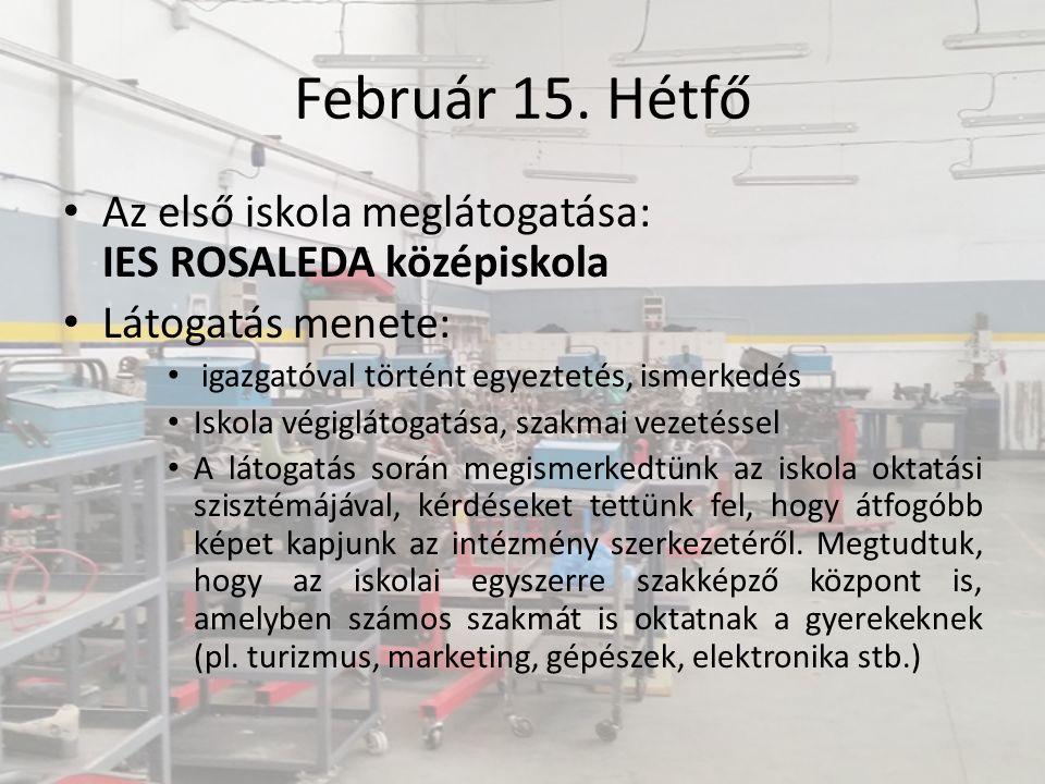 Február 15. Hétfő Az első iskola meglátogatása: IES ROSALEDA középiskola Látogatás menete: igazgatóval történt egyeztetés, ismerkedés Iskola végigláto