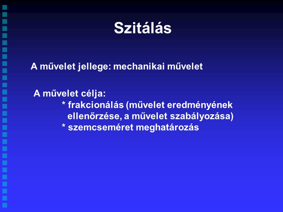 A művelet jellege: mechanikai művelet A művelet célja: * frakcionálás (művelet eredményének ellenőrzése, a művelet szabályozása) * szemcseméret meghatározás