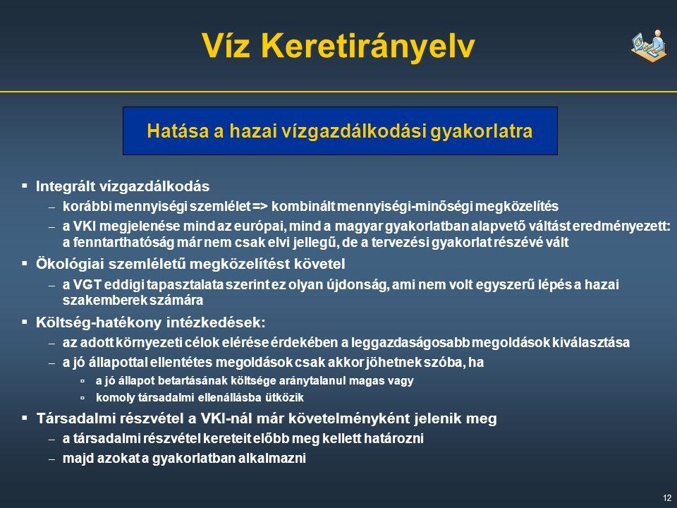 12 Víz Keretirányelv  Integrált vízgazdálkodás – korábbi mennyiségi szemlélet => kombinált mennyiségi-minőségi megközelítés – a VKI megjelenése mind az európai, mind a magyar gyakorlatban alapvető váltást eredményezett: a fenntarthatóság már nem csak elvi jellegű, de a tervezési gyakorlat részévé vált  Ökológiai szemléletű megközelítést követel – a VGT eddigi tapasztalata szerint ez olyan újdonság, ami nem volt egyszerű lépés a hazai szakemberek számára  Költség-hatékony intézkedések: – az adott környezeti célok elérése érdekében a leggazdaságosabb megoldások kiválasztása – a jó állapottal ellentétes megoldások csak akkor jöhetnek szóba, ha ▫ a jó állapot betartásának költsége aránytalanul magas vagy ▫ komoly társadalmi ellenállásba ütközik  Társadalmi részvétel a VKI-nál már követelményként jelenik meg – a társadalmi részvétel kereteit előbb meg kellett határozni – majd azokat a gyakorlatban alkalmazni Hatása a hazai vízgazdálkodási gyakorlatra