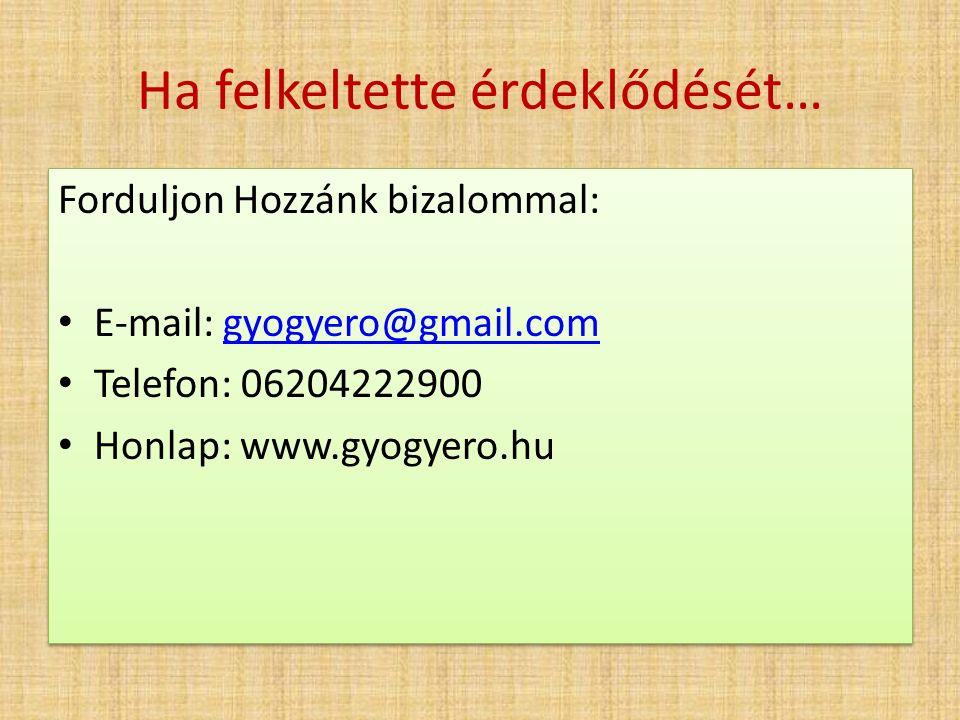 Ha felkeltette érdeklődését… Forduljon Hozzánk bizalommal: E-mail: gyogyero@gmail.comgyogyero@gmail.com Telefon: 06204222900 Honlap: www.gyogyero.hu Forduljon Hozzánk bizalommal: E-mail: gyogyero@gmail.comgyogyero@gmail.com Telefon: 06204222900 Honlap: www.gyogyero.hu