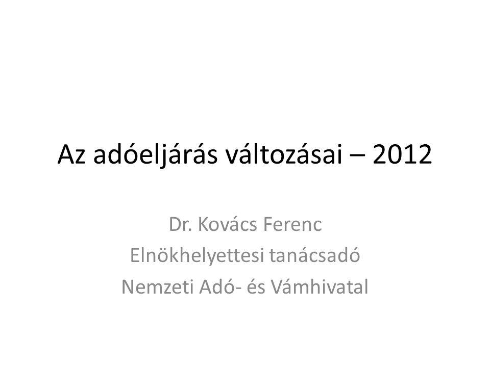 Az adóeljárás változásai – 2012 Dr. Kovács Ferenc Elnökhelyettesi tanácsadó Nemzeti Adó- és Vámhivatal