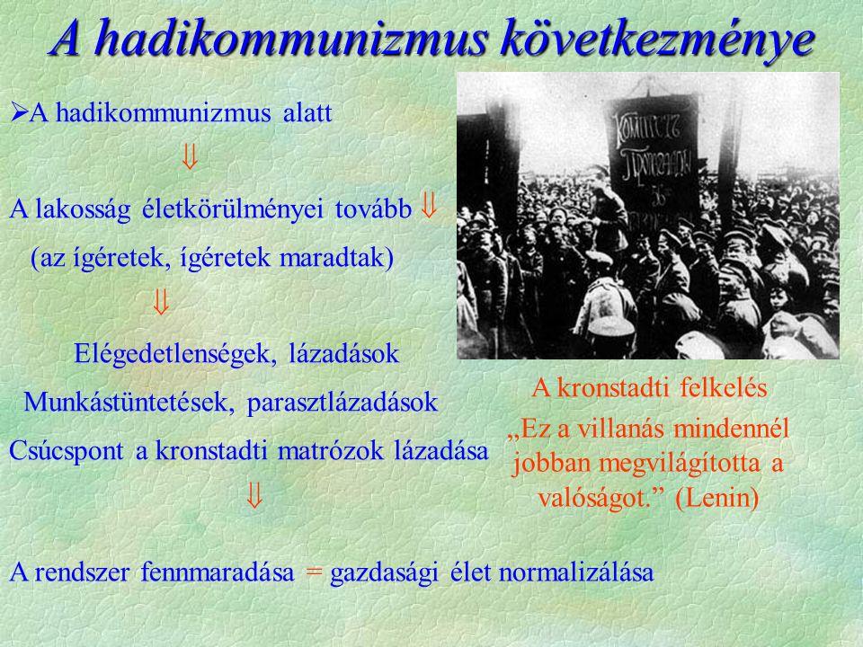 """ A hadikommunizmus alatt  A lakosság életkörülményei tovább  (az ígéretek, ígéretek maradtak)  Elégedetlenségek, lázadások Munkástüntetések, parasztlázadások Csúcspont a kronstadti matrózok lázadása  """"Ez a villanás mindennél jobban megvilágította a valóságot. (Lenin) A kronstadti felkelés A hadikommunizmus következménye A rendszer fennmaradása = gazdasági élet normalizálása"""