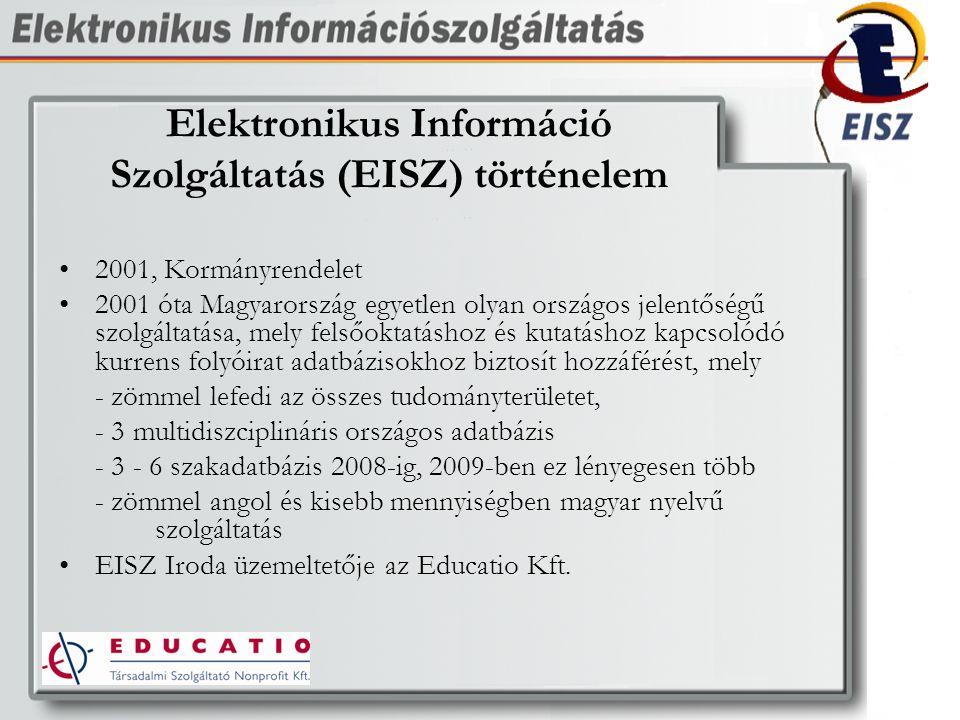 Elektronikus Információ Szolgáltatás (EISZ) történelem 2001, Kormányrendelet 2001 óta Magyarország egyetlen olyan országos jelentőségű szolgáltatása, mely felsőoktatáshoz és kutatáshoz kapcsolódó kurrens folyóirat adatbázisokhoz biztosít hozzáférést, mely - zömmel lefedi az összes tudományterületet, - 3 multidiszciplináris országos adatbázis - 3 - 6 szakadatbázis 2008-ig, 2009-ben ez lényegesen több - zömmel angol és kisebb mennyiségben magyar nyelvű szolgáltatás EISZ Iroda üzemeltetője az Educatio Kft.