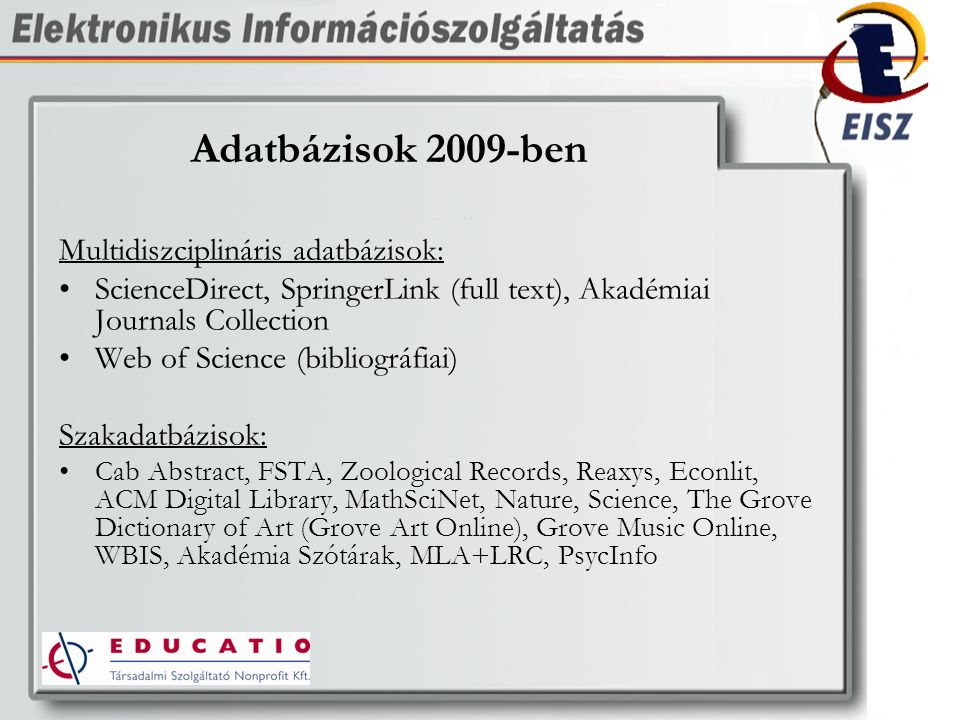 Adatbázisok 2009-ben Multidiszciplináris adatbázisok: ScienceDirect, SpringerLink (full text), Akadémiai Journals Collection Web of Science (bibliográfiai) Szakadatbázisok: Cab Abstract, FSTA, Zoological Records, Reaxys, Econlit, ACM Digital Library, MathSciNet, Nature, Science, The Grove Dictionary of Art (Grove Art Online), Grove Music Online, WBIS, Akadémia Szótárak, MLA+LRC, PsycInfo