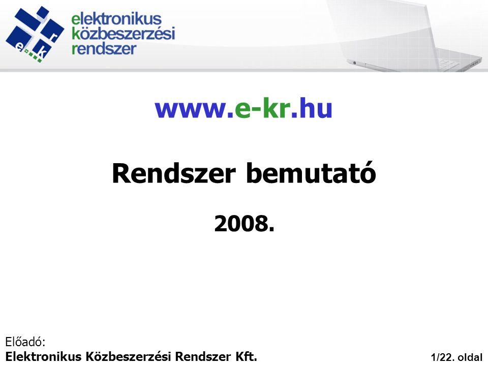 www.e-kr.hu Rendszer bemutató 2008. 1/22. oldal Előadó: Elektronikus Közbeszerzési Rendszer Kft.