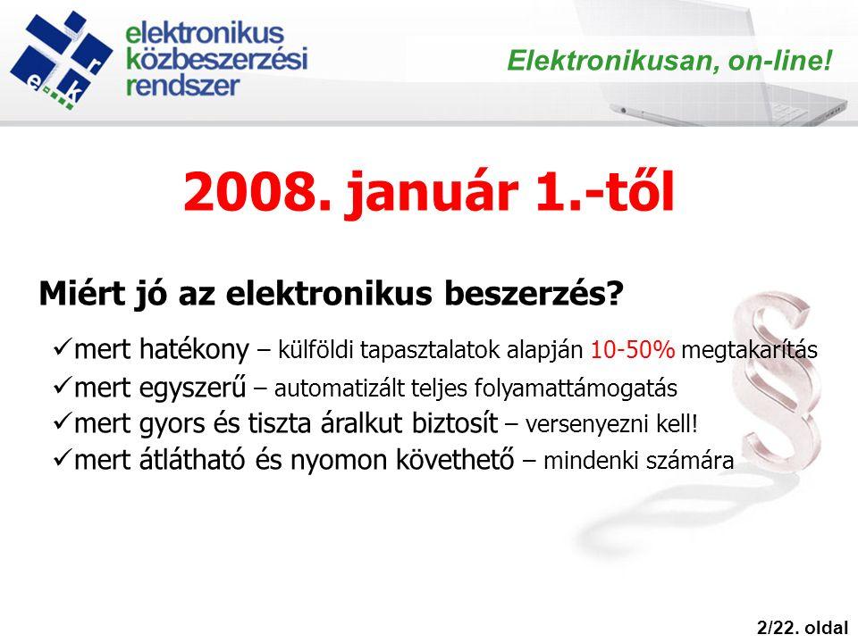 2008. január 1.-től 2/22. oldal Elektronikusan, on-line! Miért jó az elektronikus beszerzés? mert hatékony – külföldi tapasztalatok alapján 10-50% meg