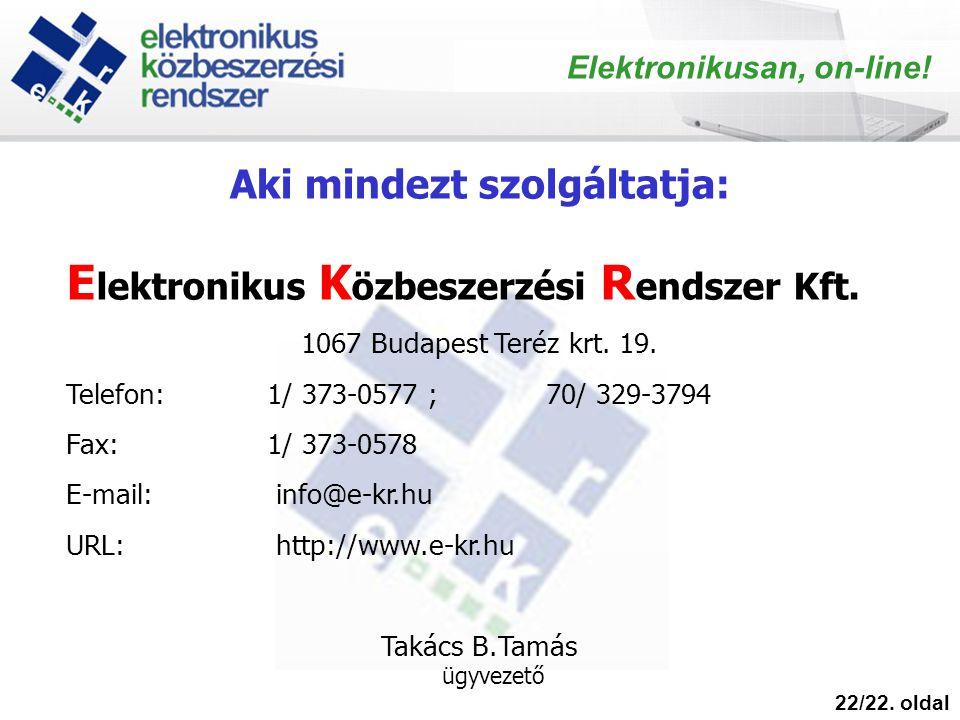 22/22. oldal Elektronikusan, on-line! E lektronikus K özbeszerzési R endszer Kft. 1067 Budapest Teréz krt. 19. Telefon: 1/ 373-0577 ; 70/ 329-3794 Fax
