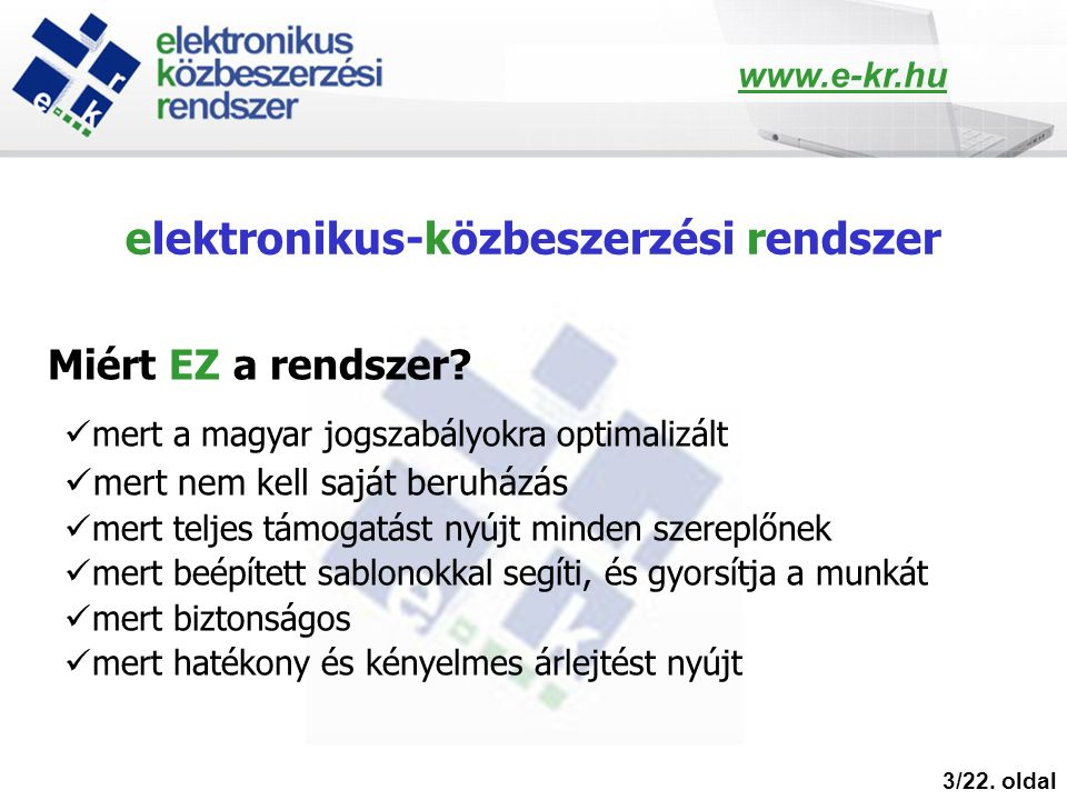 elektronikus-közbeszerzési rendszer 3/22. oldal Miért EZ a rendszer? mert a magyar jogszabályokra optimalizált mert nem kell saját beruházás mert telj