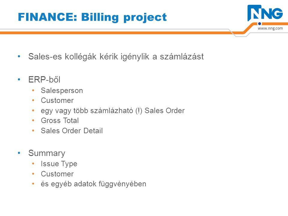 FINANCE: Billing project Sales-es kollégák kérik igénylik a számlázást ERP-ből Salesperson Customer egy vagy több számlázható (!) Sales Order Gross Total Sales Order Detail Summary Issue Type Customer és egyéb adatok függvényében