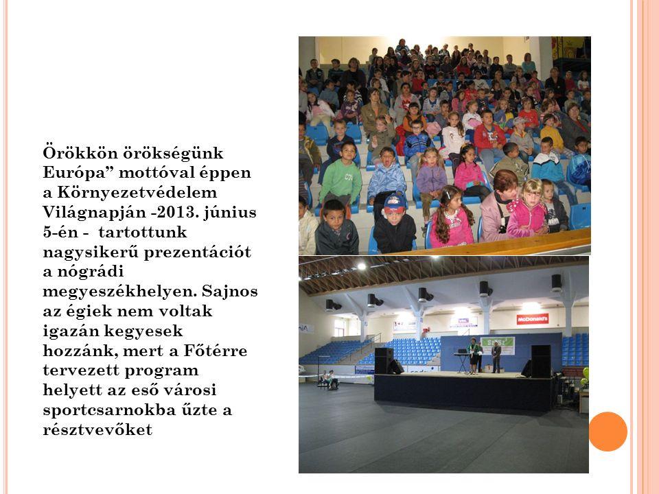 """Örökkön örökségünk Európa"""" mottóval éppen a Környezetvédelem Világnapján -2013. június 5-én - tartottunk nagysikerű prezentációt a nógrádi megyeszékhe"""