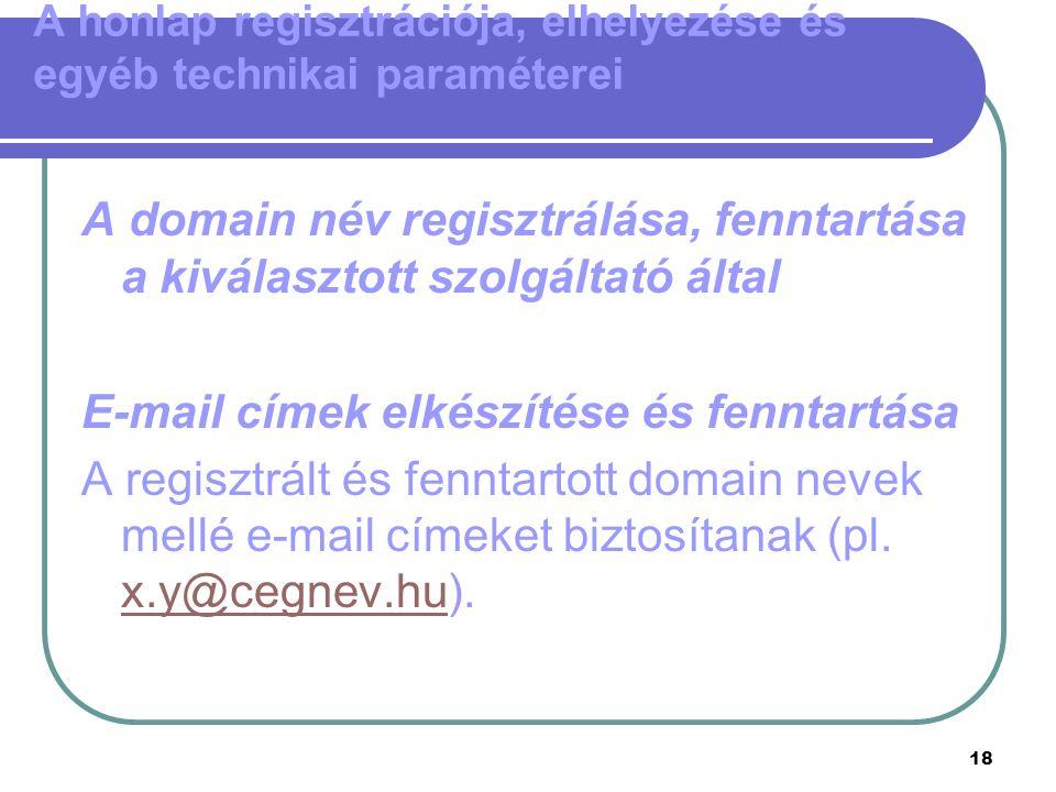 18 A honlap regisztrációja, elhelyezése és egyéb technikai paraméterei A domain név regisztrálása, fenntartása a kiválasztott szolgáltató által E-mail címek elkészítése és fenntartása A regisztrált és fenntartott domain nevek mellé e-mail címeket biztosítanak (pl.