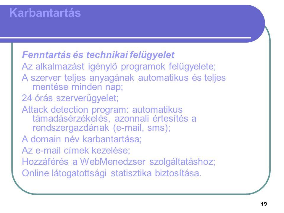 19 Karbantartás Fenntartás és technikai felügyelet Az alkalmazást igénylő programok felügyelete; A szerver teljes anyagának automatikus és teljes mentése minden nap; 24 órás szerverügyelet; Attack detection program: automatikus támadásérzékelés, azonnali értesítés a rendszergazdának (e-mail, sms); A domain név karbantartása; Az e-mail címek kezelése; Hozzáférés a WebMenedzser szolgáltatáshoz; Online látogatottsági statisztika biztosítása.