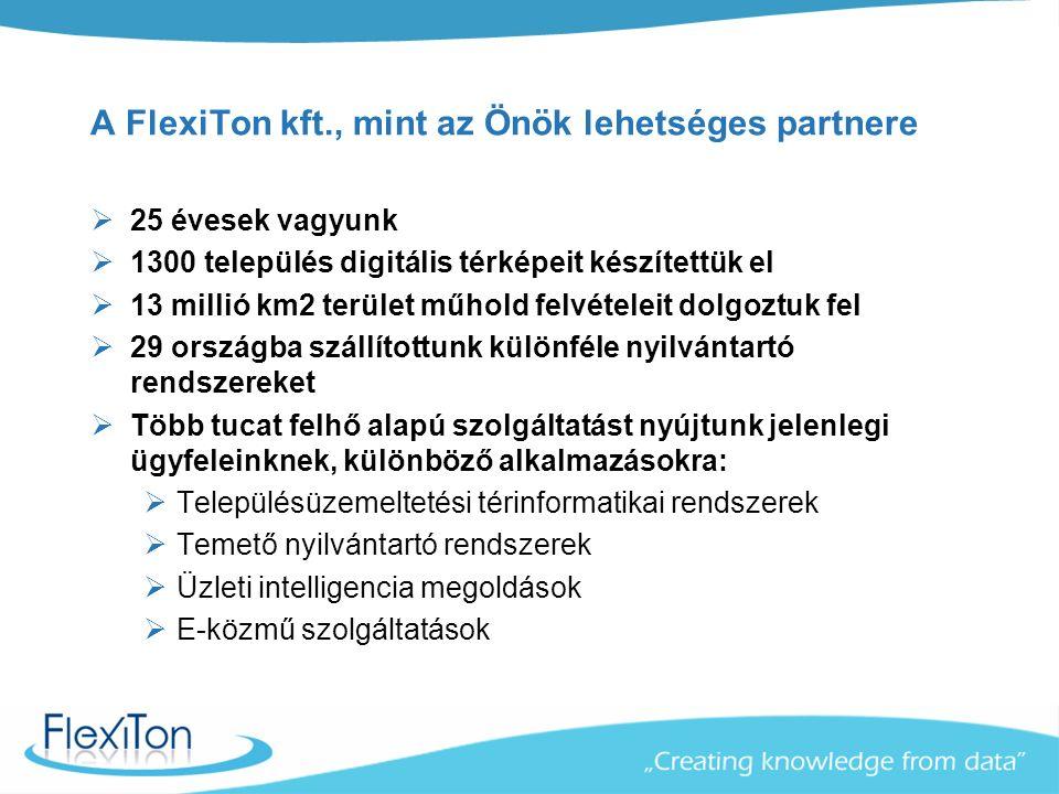 A FlexiTon kft., mint az Önök lehetséges partnere  25 évesek vagyunk  1300 település digitális térképeit készítettük el  13 millió km2 terület műhold felvételeit dolgoztuk fel  29 országba szállítottunk különféle nyilvántartó rendszereket  Több tucat felhő alapú szolgáltatást nyújtunk jelenlegi ügyfeleinknek, különböző alkalmazásokra:  Településüzemeltetési térinformatikai rendszerek  Temető nyilvántartó rendszerek  Üzleti intelligencia megoldások  E-közmű szolgáltatások
