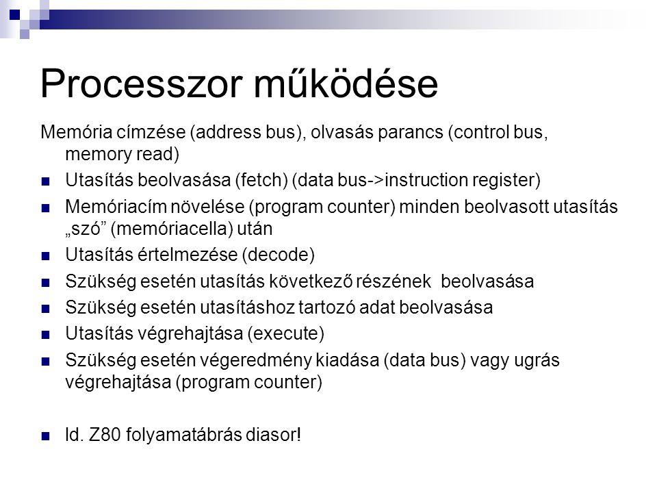 """Processzor működése Memória címzése (address bus), olvasás parancs (control bus, memory read) Utasítás beolvasása (fetch) (data bus->instruction register) Memóriacím növelése (program counter) minden beolvasott utasítás """"szó (memóriacella) után Utasítás értelmezése (decode) Szükség esetén utasítás következő részének beolvasása Szükség esetén utasításhoz tartozó adat beolvasása Utasítás végrehajtása (execute) Szükség esetén végeredmény kiadása (data bus) vagy ugrás végrehajtása (program counter) ld."""