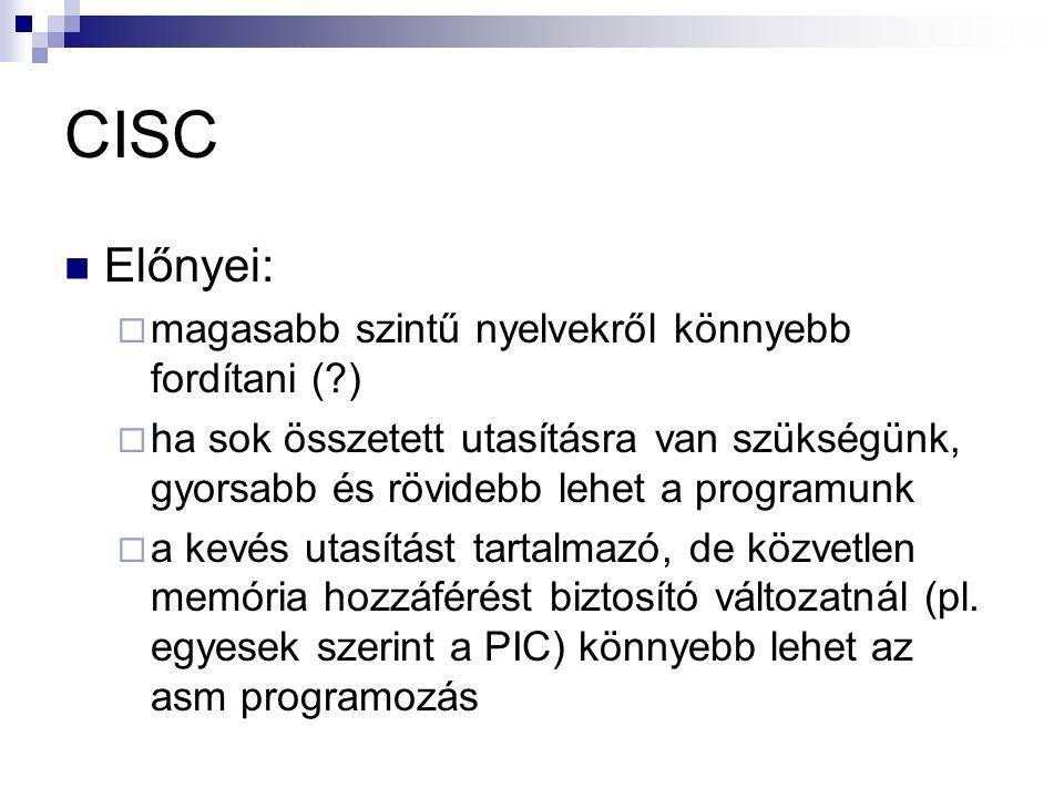 CISC Előnyei:  magasabb szintű nyelvekről könnyebb fordítani ( )  ha sok összetett utasításra van szükségünk, gyorsabb és rövidebb lehet a programunk  a kevés utasítást tartalmazó, de közvetlen memória hozzáférést biztosító változatnál (pl.