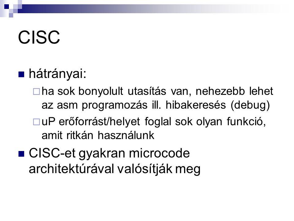 CISC hátrányai:  ha sok bonyolult utasítás van, nehezebb lehet az asm programozás ill.