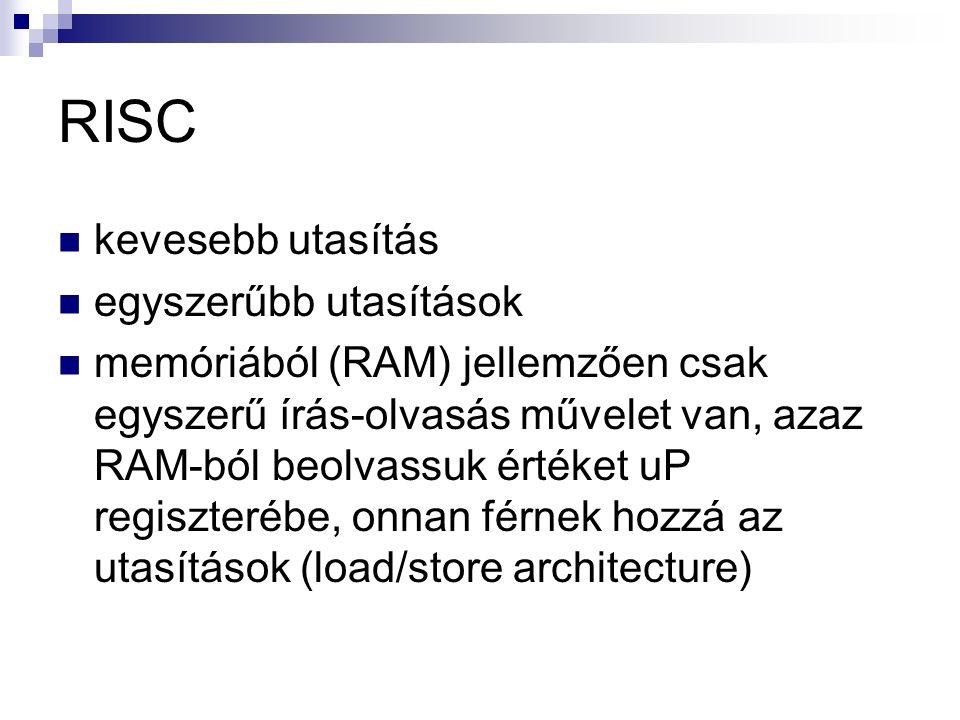 RISC kevesebb utasítás egyszerűbb utasítások memóriából (RAM) jellemzően csak egyszerű írás-olvasás művelet van, azaz RAM-ból beolvassuk értéket uP regiszterébe, onnan férnek hozzá az utasítások (load/store architecture)