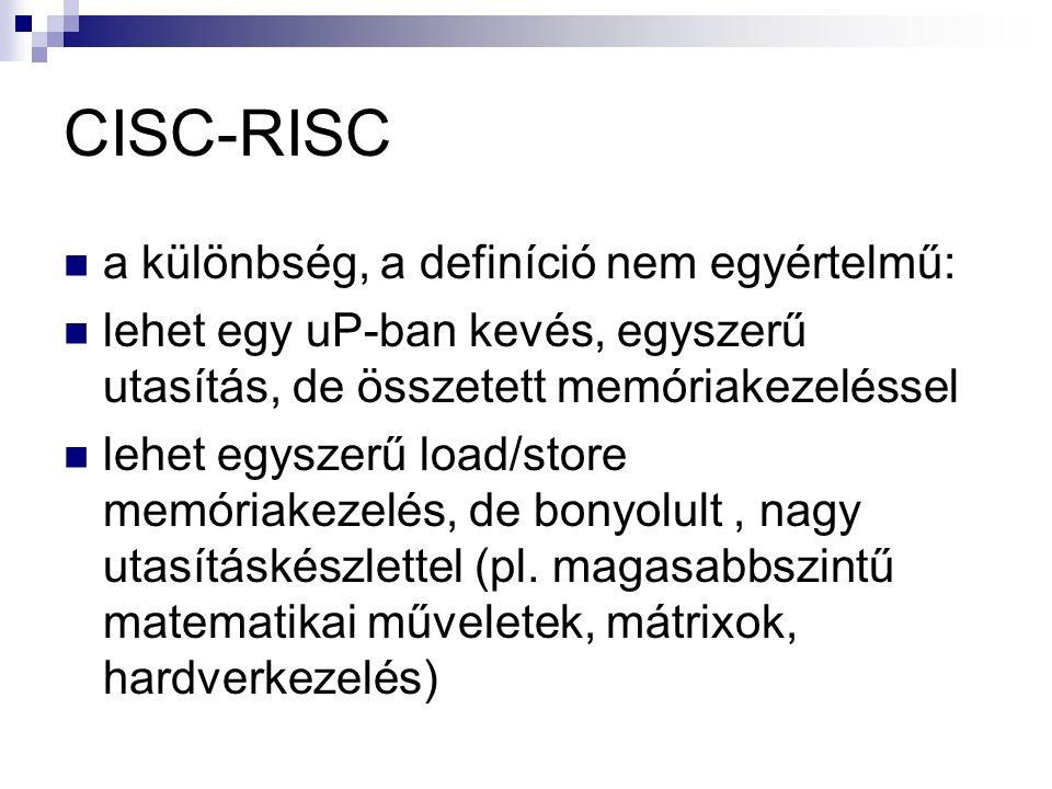 CISC-RISC a különbség, a definíció nem egyértelmű: lehet egy uP-ban kevés, egyszerű utasítás, de összetett memóriakezeléssel lehet egyszerű load/store memóriakezelés, de bonyolult, nagy utasításkészlettel (pl.