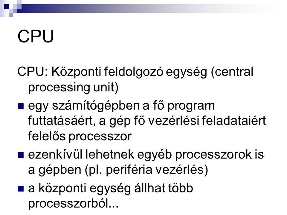 CPU CPU: Központi feldolgozó egység (central processing unit) egy számítógépben a fő program futtatásáért, a gép fő vezérlési feladataiért felelős processzor ezenkívül lehetnek egyéb processzorok is a gépben (pl.