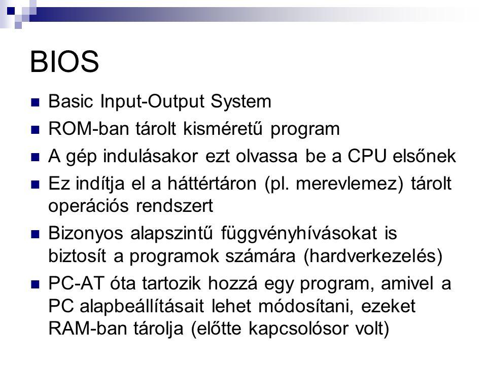 BIOS Basic Input-Output System ROM-ban tárolt kisméretű program A gép indulásakor ezt olvassa be a CPU elsőnek Ez indítja el a háttértáron (pl.