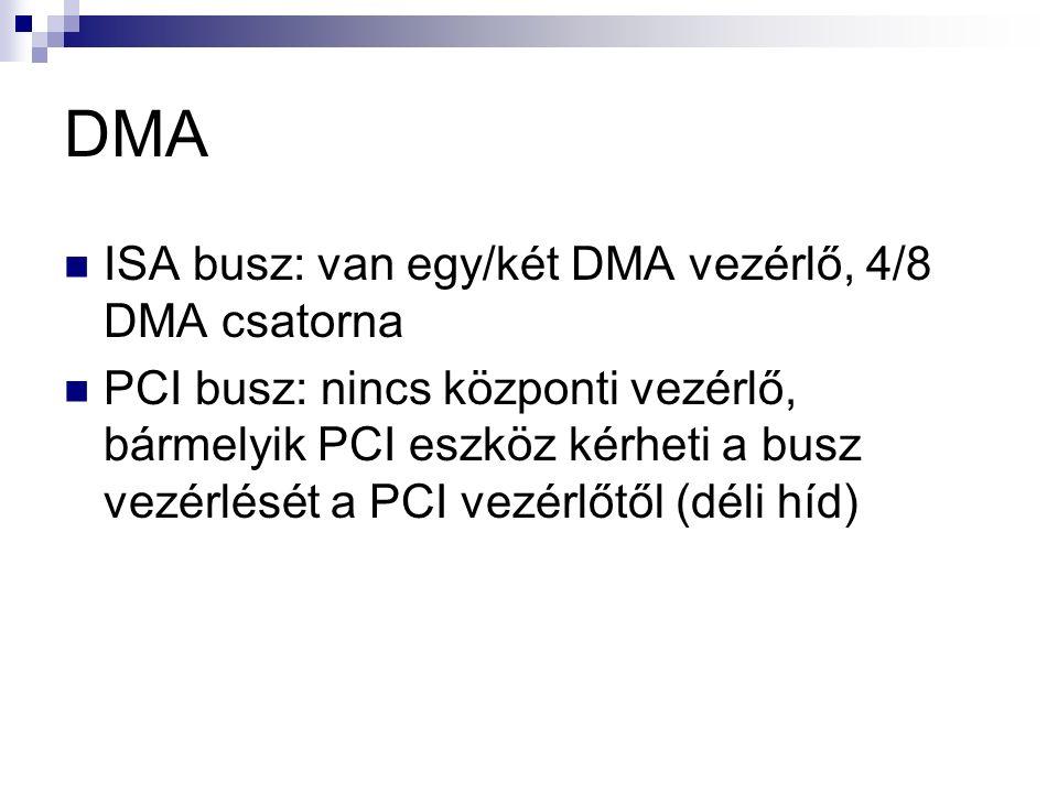 DMA ISA busz: van egy/két DMA vezérlő, 4/8 DMA csatorna PCI busz: nincs központi vezérlő, bármelyik PCI eszköz kérheti a busz vezérlését a PCI vezérlőtől (déli híd)