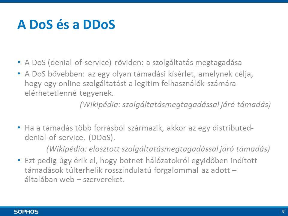 8 A DoS és a DDoS A DoS (denial-of-service) röviden: a szolgáltatás megtagadása A DoS bővebben: az egy olyan támadási kísérlet, amelynek célja, hogy egy online szolgáltatást a legitim felhasználók számára elérhetetlenné tegyenek.