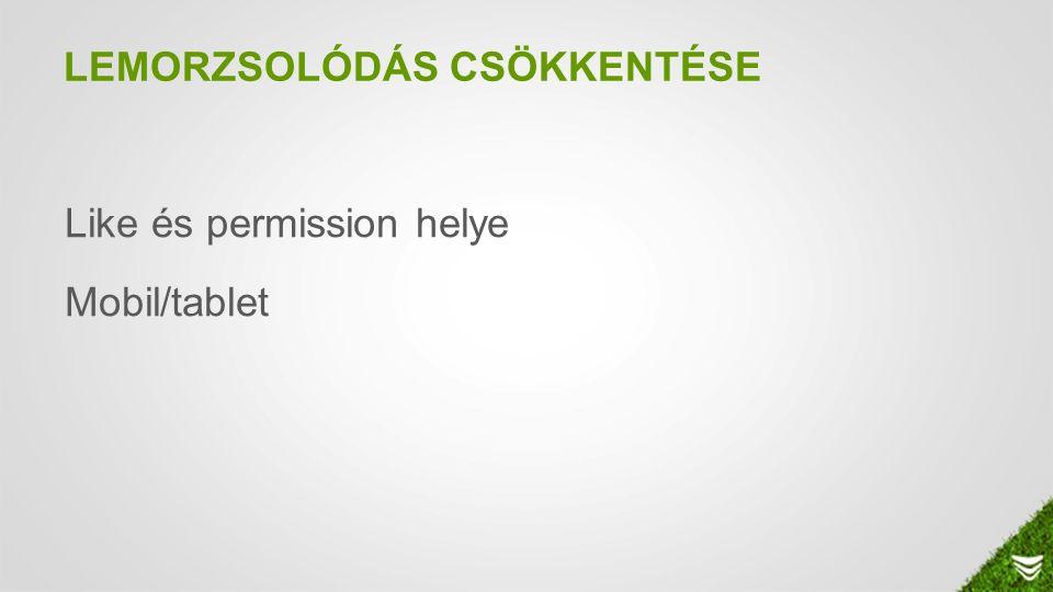 LEMORZSOLÓDÁS CSÖKKENTÉSE Like és permission helye Mobil/tablet