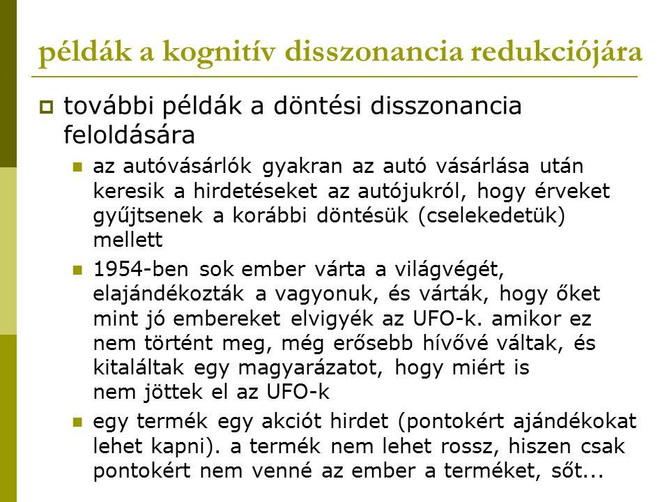 példák a kognitív disszonancia redukciójára  további példák a döntési disszonancia feloldására az autóvásárlók gyakran az autó vásárlása után keresik a hirdetéseket az autójukról, hogy érveket gyűjtsenek a korábbi döntésük (cselekedetük) mellett 1954-ben sok ember várta a világvégét, elajándékozták a vagyonuk, és várták, hogy őket mint jó embereket elvigyék az UFO-k.