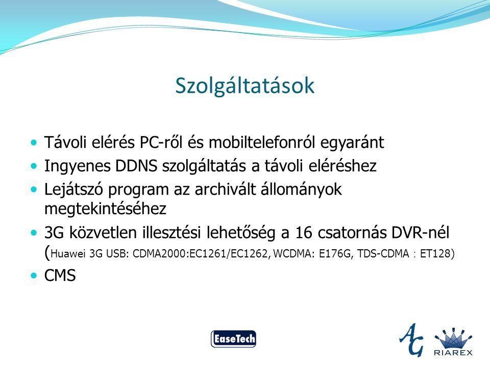 Szolgáltatások Távoli elérés PC-ről és mobiltelefonról egyaránt Ingyenes DDNS szolgáltatás a távoli eléréshez Lejátszó program az archivált állományok megtekintéséhez 3G közvetlen illesztési lehetőség a 16 csatornás DVR-nél ( Huawei 3G USB: CDMA2000:EC1261/EC1262, WCDMA: E176G, TDS-CDMA : ET128) CMS