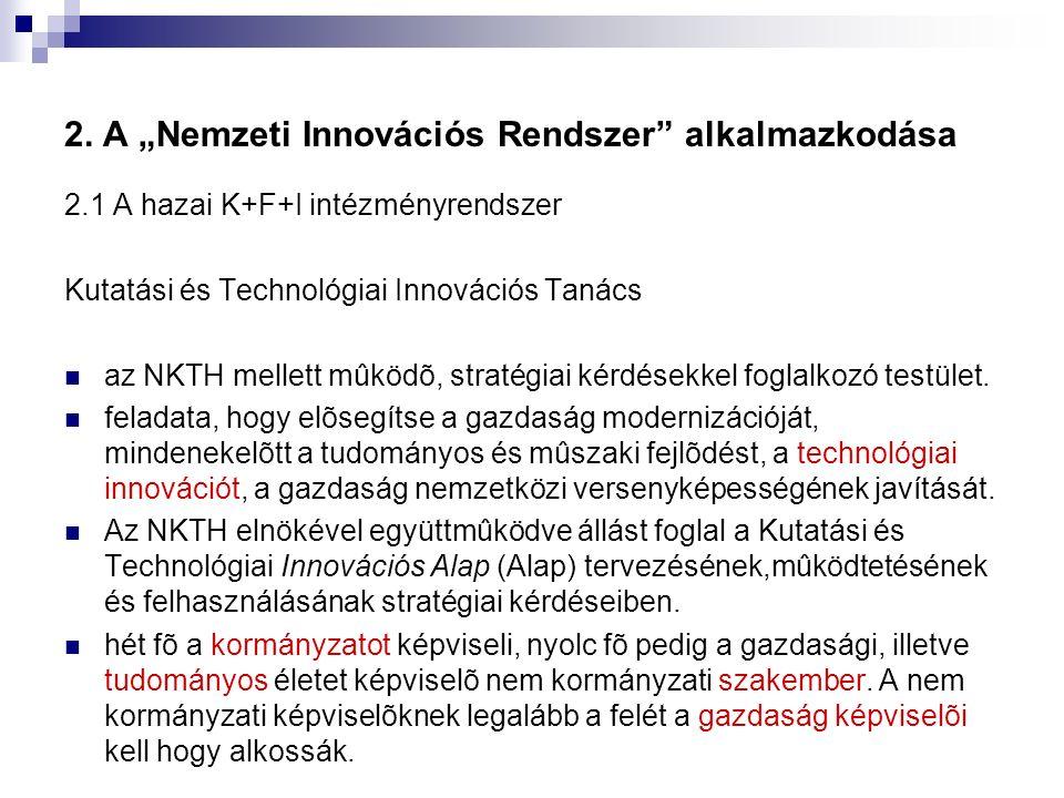 """2. A """"Nemzeti Innovációs Rendszer"""" alkalmazkodása 2.1 A hazai K+F+I intézményrendszer Kutatási és Technológiai Innovációs Tanács az NKTH mellett mûköd"""