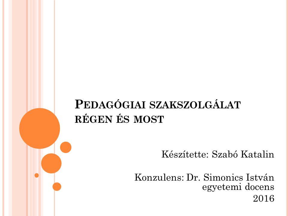 P EDAGÓGIAI SZAKSZOLGÁLAT RÉGEN ÉS MOST Készítette: Szabó Katalin Konzulens: Dr. Simonics István egyetemi docens 2016