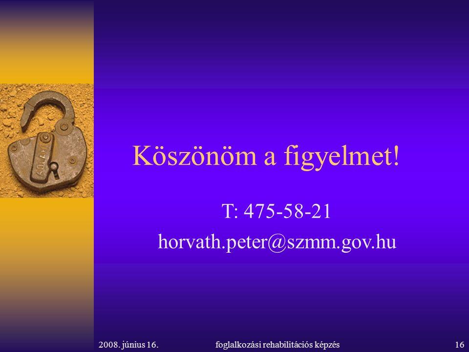 2008. június 16.foglalkozási rehabilitációs képzés16 Köszönöm a figyelmet! T: 475-58-21 horvath.peter@szmm.gov.hu
