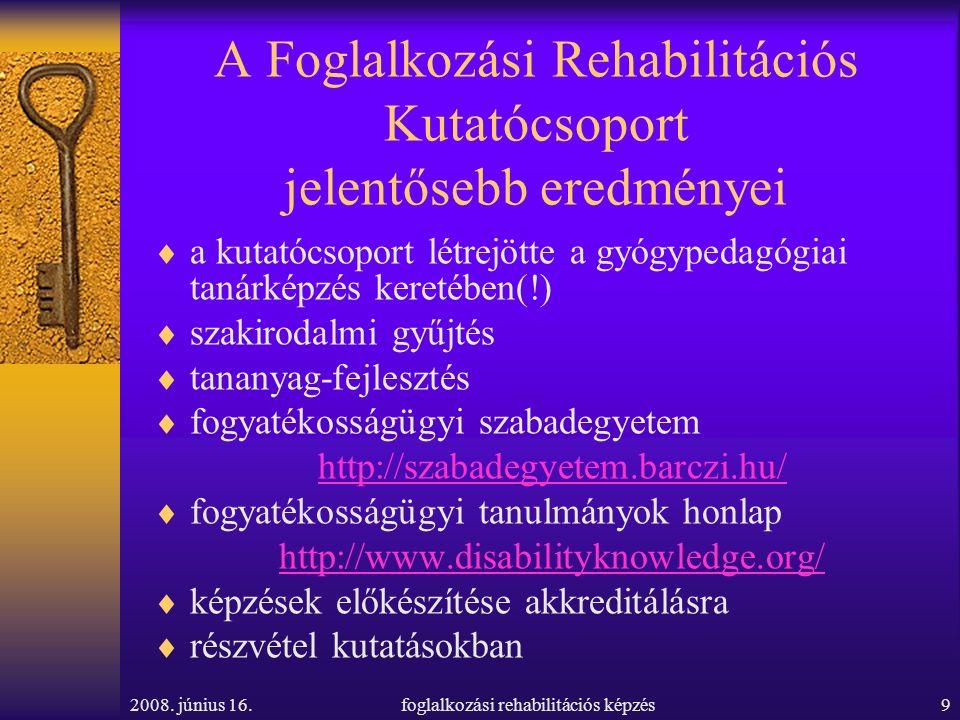 2008. június 16.foglalkozási rehabilitációs képzés9 A Foglalkozási Rehabilitációs Kutatócsoport jelentősebb eredményei  a kutatócsoport létrejötte a