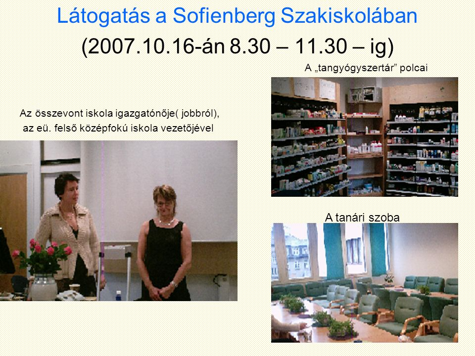 """Látogatás a Sofienberg Szakiskolában (2007.10.16-án 8.30 – 11.30 – ig) A """"tangyógyszertár"""" polcai Az összevont iskola igazgatónője( jobbról), az eü. f"""