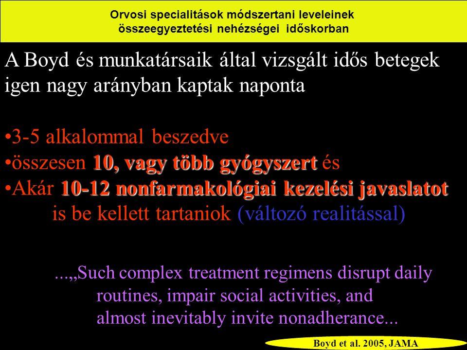 """A Boyd és munkatársaik által vizsgált idős betegek igen nagy arányban kaptak naponta 3-5 alkalommal beszedve 10, vagy több gyógyszertösszesen 10, vagy több gyógyszert és 10-12 nonfarmakológiai kezelési javaslatotAkár 10-12 nonfarmakológiai kezelési javaslatot is be kellett tartaniok (változó realitással) Orvosi specialitások módszertani leveleinek összeegyeztetési nehézségei időskorban...""""Such complex treatment regimens disrupt daily routines, impair social activities, and almost inevitably invite nonadherance..."""