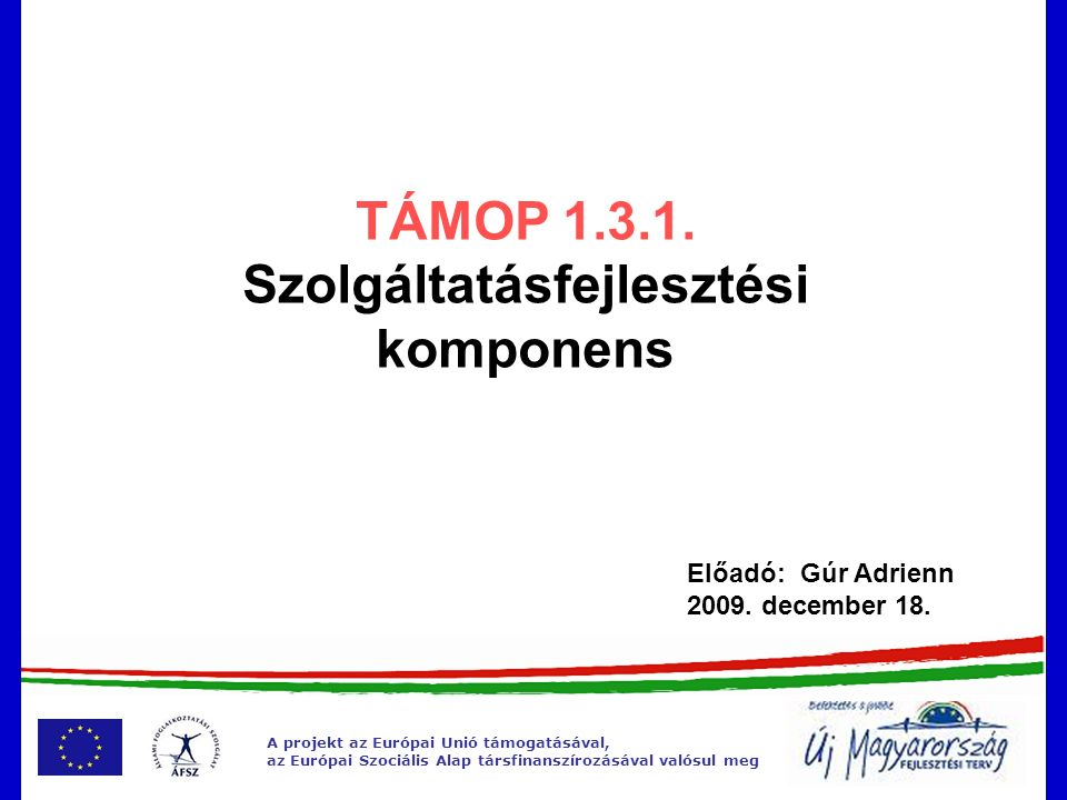 A projekt az Európai Unió támogatásával, az Európai Szociális Alap társfinanszírozásával valósul meg TÁMOP 1.3.1.