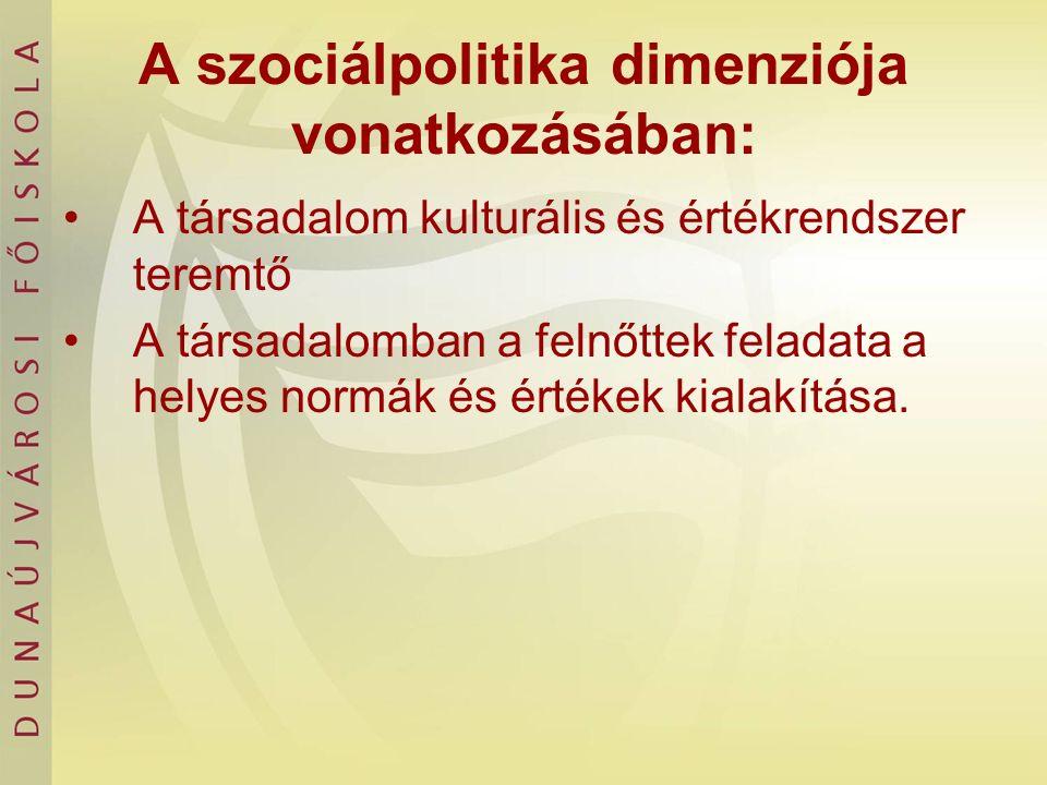 A szociálpolitika dimenziója vonatkozásában: A társadalom kulturális és értékrendszer teremtő A társadalomban a felnőttek feladata a helyes normák és értékek kialakítása.