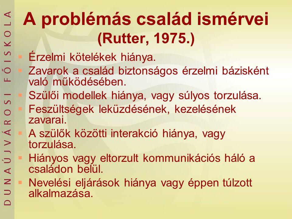 A problémás család ismérvei (Rutter, 1975.)  Érzelmi kötelékek hiánya.  Zavarok a család biztonságos érzelmi bázisként való működésében.  Szülői mo