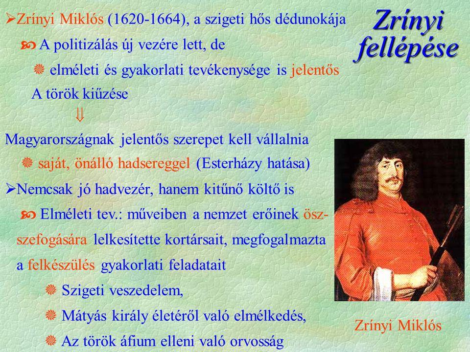 Zrínyi Miklós Zrínyi fellépése  Zrínyi Miklós (1620-1664), a szigeti hős dédunokája  A politizálás új vezére lett, de  elméleti és gyakorlati tevékenysége is jelentős A török kiűzése  Magyarországnak jelentős szerepet kell vállalnia  saját, önálló hadsereggel (Esterházy hatása)  Nemcsak jó hadvezér, hanem kitűnő költő is  Elméleti tev.: műveiben a nemzet erőinek ösz- szefogására lelkesítette kortársait, megfogalmazta a felkészülés gyakorlati feladatait  Szigeti veszedelem,  Mátyás király életéről való elmélkedés,  Az török áfium elleni való orvosság