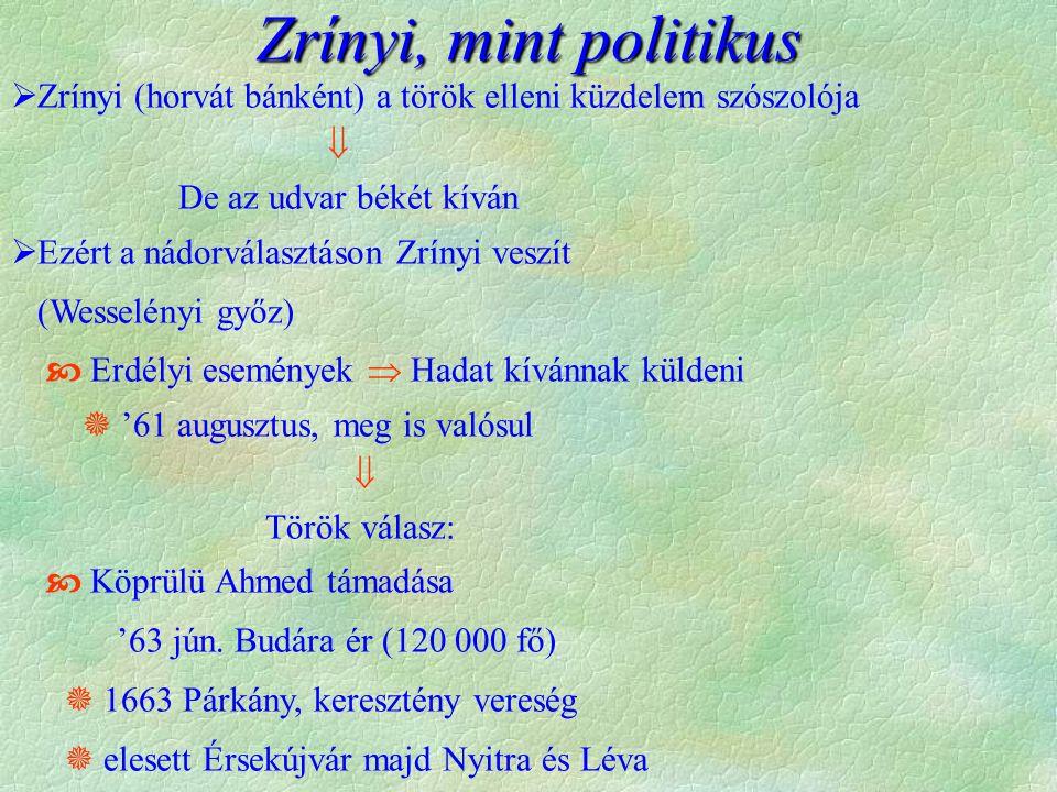 Zrínyi, mint politikus  Zrínyi (horvát bánként) a török elleni küzdelem szószolója  De az udvar békét kíván  Ezért a nádorválasztáson Zrínyi veszít (Wesselényi győz)  Erdélyi események  Hadat kívánnak küldeni  '61 augusztus, meg is valósul  Török válasz:  Köprülü Ahmed támadása '63 jún.