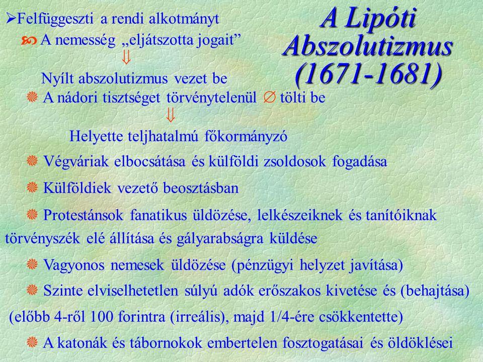 """A Lipóti Abszolutizmus (1671-1681)  Felfüggeszti a rendi alkotmányt  A nemesség """"eljátszotta jogait  Nyílt abszolutizmus vezet be  A nádori tisztséget törvénytelenül  tölti be  Helyette teljhatalmú főkormányzó  Végváriak elbocsátása és külföldi zsoldosok fogadása  Külföldiek vezető beosztásban  Protestánsok fanatikus üldözése, lelkészeiknek és tanítóiknak törvényszék elé állítása és gályarabságra küldése  Vagyonos nemesek üldözése (pénzügyi helyzet javítása)  Szinte elviselhetetlen súlyú adók erőszakos kivetése és (behajtása) (előbb 4-ről 100 forintra (irreális), majd 1/4-ére csökkentette)  A katonák és tábornokok embertelen fosztogatásai és öldöklései"""