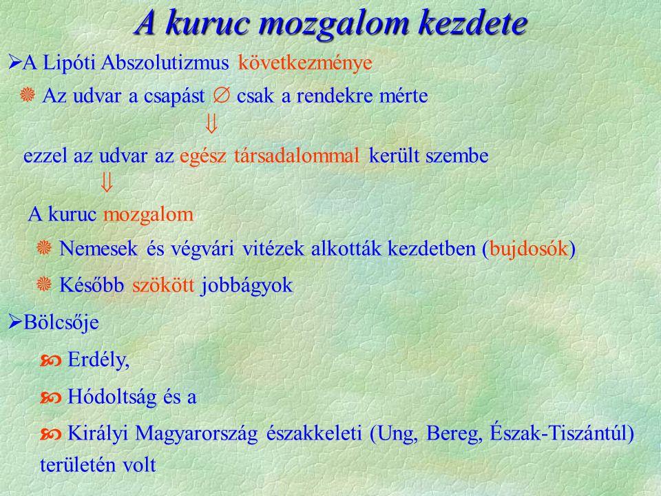 A kuruc mozgalom kezdete  A Lipóti Abszolutizmus következménye  Az udvar a csapást  csak a rendekre mérte  ezzel az udvar az egész társadalommal került szembe  A kuruc mozgalom  Nemesek és végvári vitézek alkották kezdetben (bujdosók)  Később szökött jobbágyok  Bölcsője  Erdély,  Hódoltság és a  Királyi Magyarország északkeleti (Ung, Bereg, Észak-Tiszántúl) területén volt