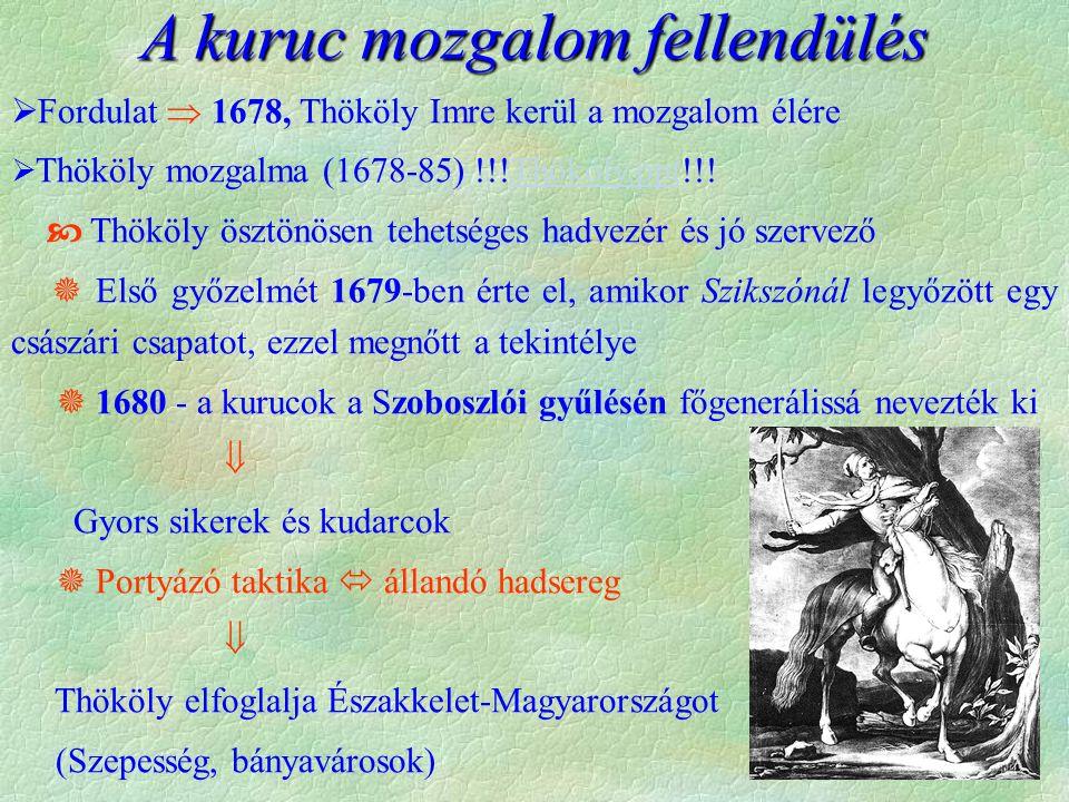  Fordulat  1678, Thököly Imre kerül a mozgalom élére  Thököly mozgalma (1678-85) !!!Thököly.ppt!!!Thököly.ppt  Thököly ösztönösen tehetséges hadvezér és jó szervező  Első győzelmét 1679-ben érte el, amikor Szikszónál legyőzött egy császári csapatot, ezzel megnőtt a tekintélye  1680 - a kurucok a Szoboszlói gyűlésén főgenerálissá nevezték ki  Gyors sikerek és kudarcok  Portyázó taktika  állandó hadsereg  Thököly elfoglalja Északkelet-Magyarországot (Szepesség, bányavárosok) A kuruc mozgalom fellendülés