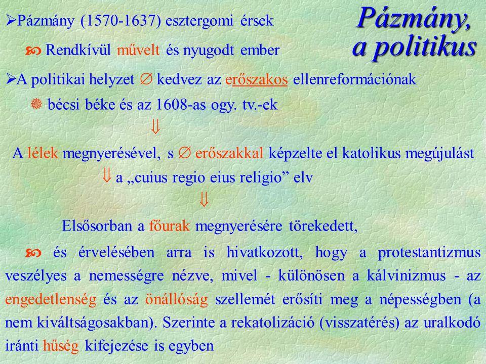 Pázmány, a politikus  Pázmány (1570-1637) esztergomi érsek  Rendkívül művelt és nyugodt ember  A politikai helyzet  kedvez az erőszakos ellenreformációnak  bécsi béke és az 1608-as ogy.