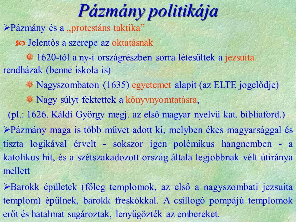 """Pázmány politikája  Pázmány és a """"protestáns taktika  Jelentős a szerepe az oktatásnak  1620-tól a ny-i országrészben sorra létesültek a jezsuita rendházak (benne iskola is)  Nagyszombaton (1635) egyetemet alapít (az ELTE jogelődje)  Nagy súlyt fektettek a könyvnyomtatásra, (pl.: 1626."""