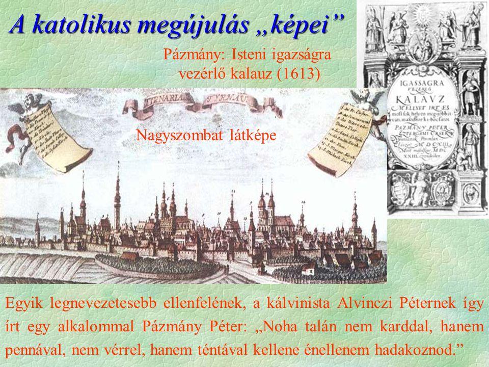 Pázmány: Isteni igazságra vezérlő kalauz (1613) Nagyszombat látképe Egyik legnevezetesebb ellenfelének, a kálvinista Alvinczi Péternek így írt egy alk