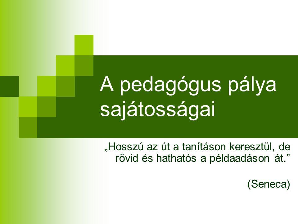 """A pedagógus pálya sajátosságai """"Hosszú az út a tanításon keresztül, de rövid és hathatós a példaadáson át. (Seneca)"""