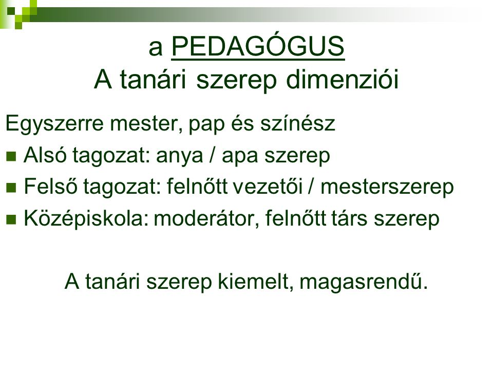 a PEDAGÓGUS A tanári szerep dimenziói Egyszerre mester, pap és színész Alsó tagozat: anya / apa szerep Felső tagozat: felnőtt vezetői / mesterszerep Középiskola: moderátor, felnőtt társ szerep A tanári szerep kiemelt, magasrendű.