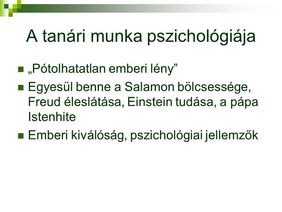 """A tanári munka pszichológiája """"Pótolhatatlan emberi lény Egyesül benne a Salamon bölcsessége, Freud éleslátása, Einstein tudása, a pápa Istenhite Emberi kiválóság, pszichológiai jellemzők"""