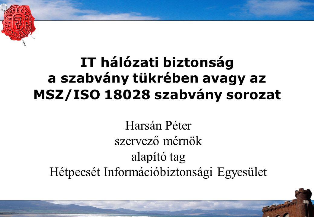 IT hálózati biztonság a szabvány tükrében avagy az MSZ/ISO 18028 szabvány sorozat Harsán Péter szervező mérnök alapító tag Hétpecsét Információbiztons